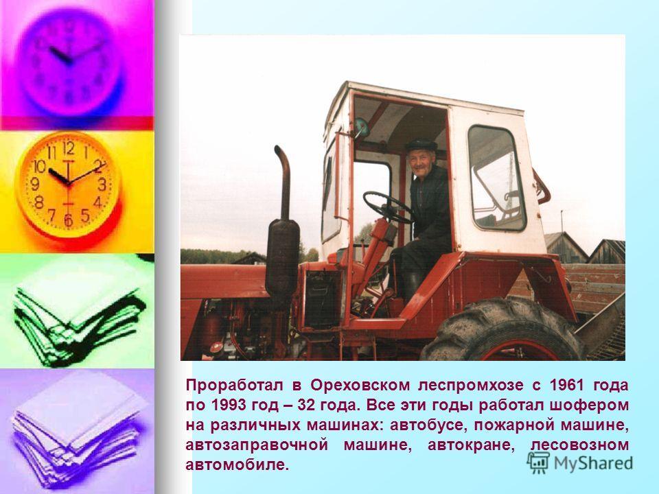 Проработал в Ореховском леспромхозе с 1961 года по 1993 год – 32 года. Все эти годы работал шофером на различных машинах: автобусе, пожарной машине, автозаправочной машине, автокране, лесовозном автомобиле.