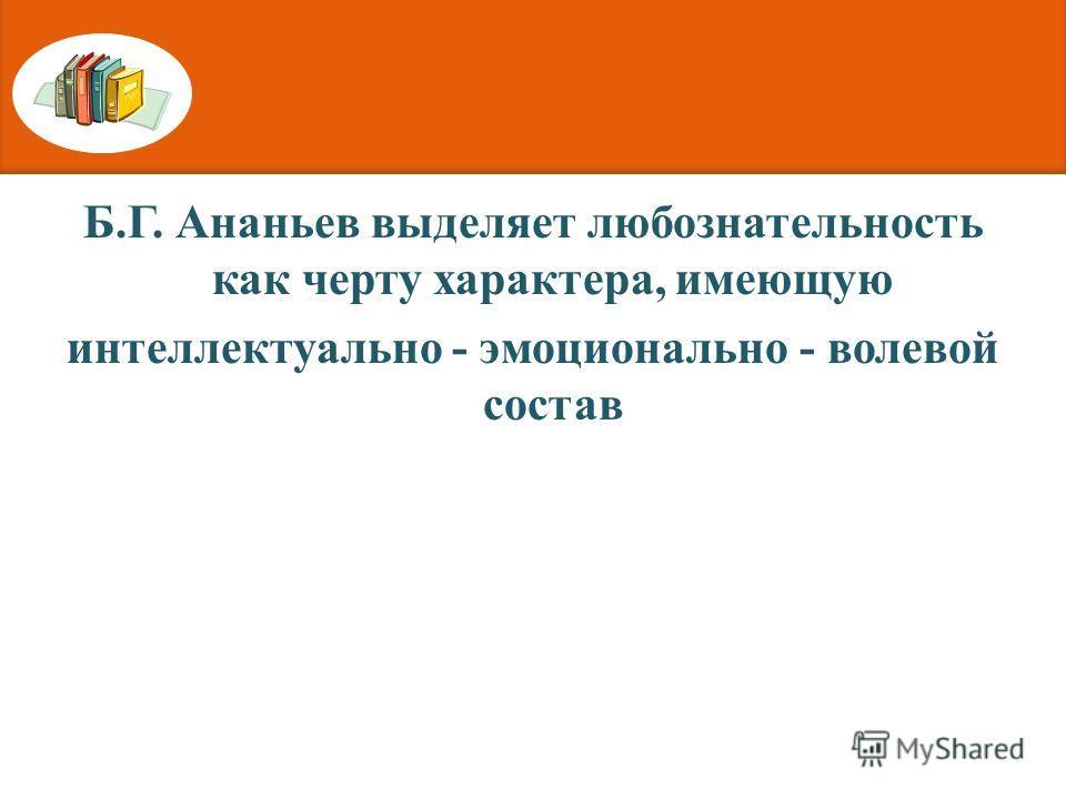 Б.Г. Ананьев выделяет любознательность как черту характера, имеющую интеллектуально - эмоционально - волевой состав