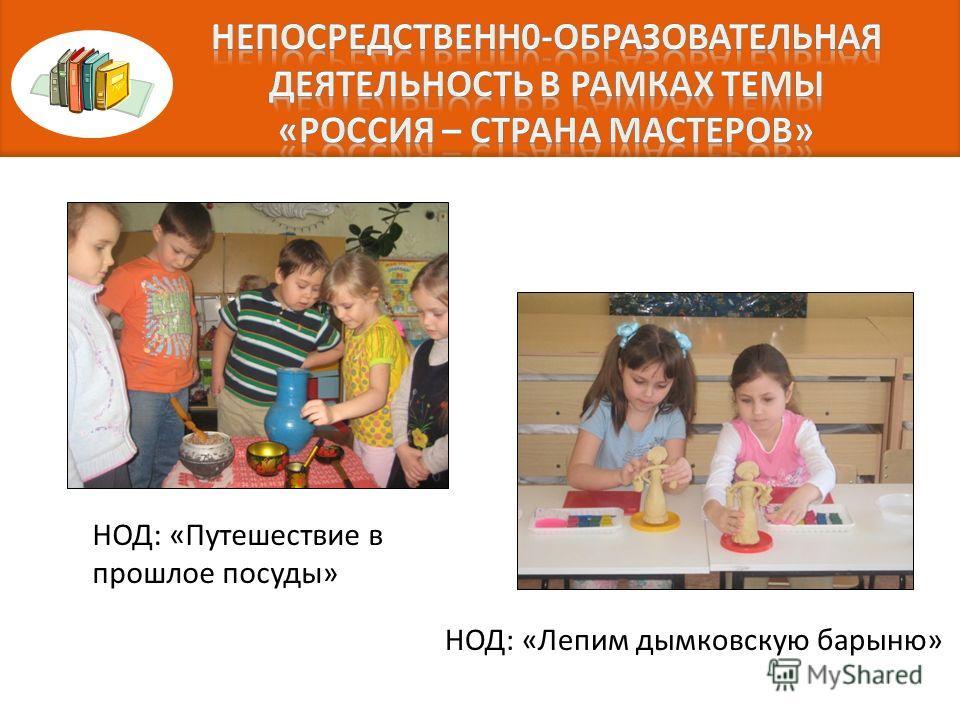 НОД: «Лепим дымковскую барыню» НОД: «Путешествие в прошлое посуды»