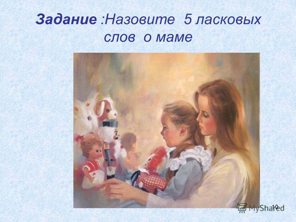 10 Задание :Назовите 5 ласковых слов о маме