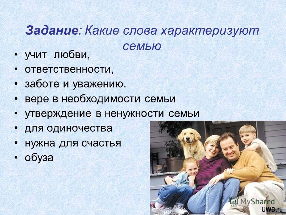 6 Задание: Какие слова характеризуют семью учит любви, ответственности, заботе и уважению. вере в необходимости семьи утверждение в ненужности семьи для одиночества нужна для счастья обуза