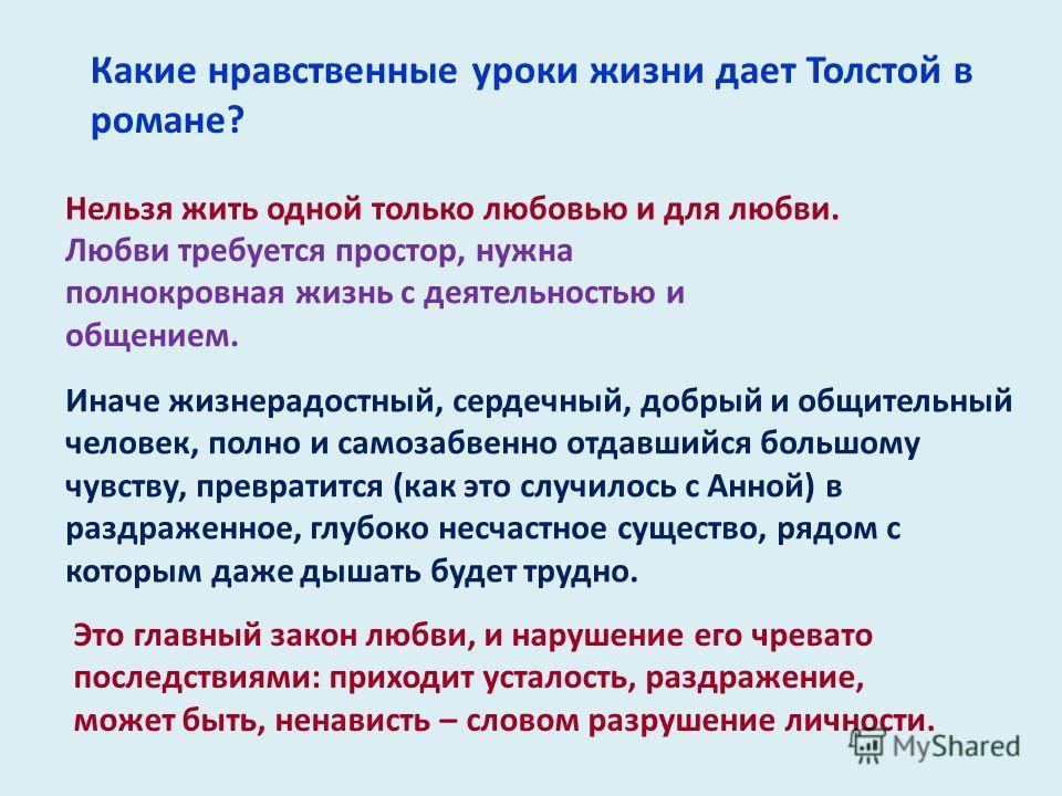 Какие нравственные уроки жизни дает Толстой в романе? Нельзя жить одной только любовью и для любви. Любви требуется простор, нужна полнокровная жизнь с деятельностью и общением. Иначе жизнерадостный, сердечный, добрый и общительный человек, полно и с