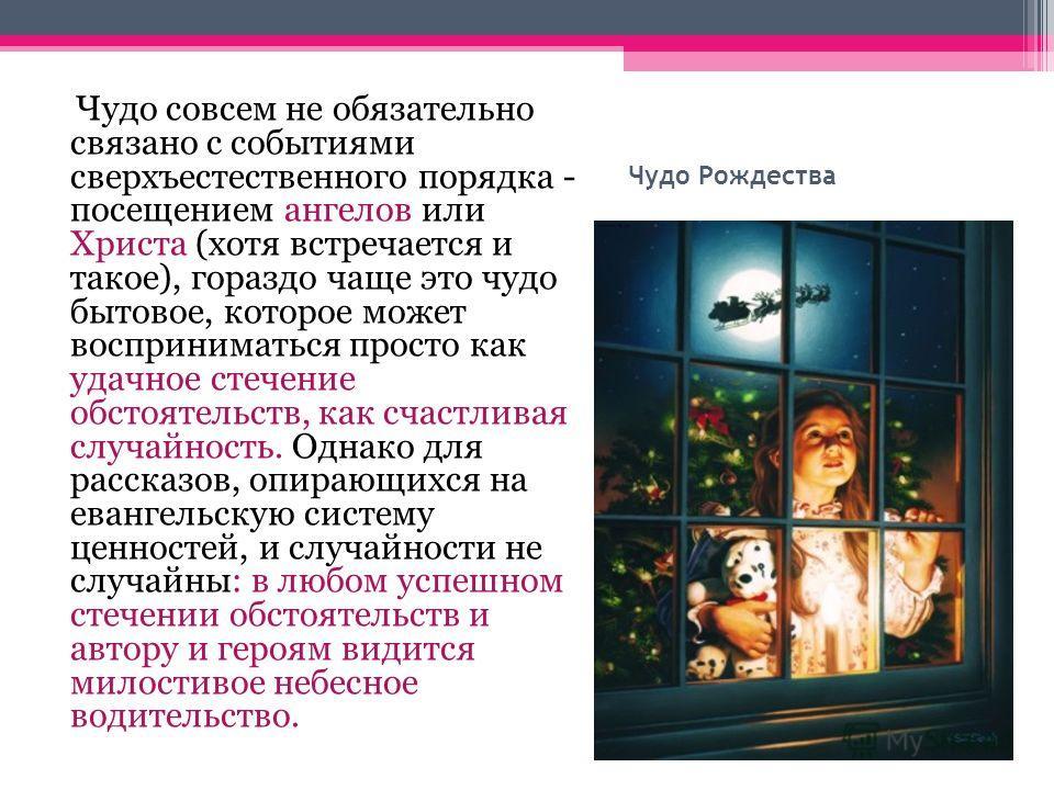 Чудо Рождества Чудо совсем не обязательно связано с событиями сверхъестественного порядка - посещением ангелов или Христа (хотя встречается и такое), гораздо чаще это чудо бытовое, которое может восприниматься просто как удачное стечение обстоятельст