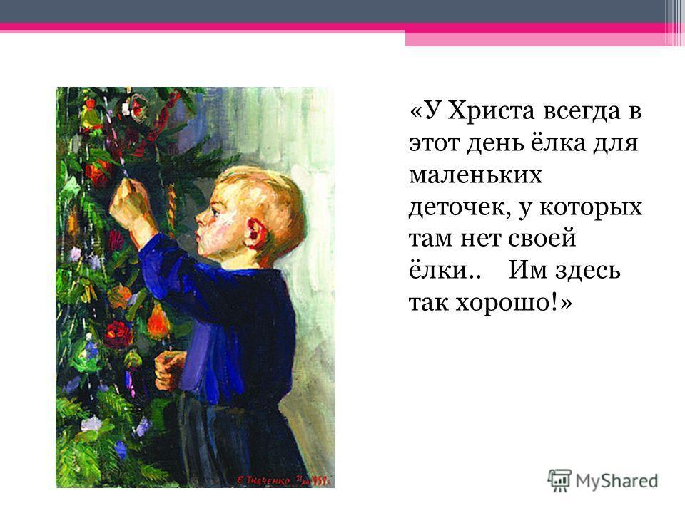 «У Христа всегда в этот день ёлка для маленьких деточек, у которых там нет своей ёлки.. Им здесь так хорошо!»