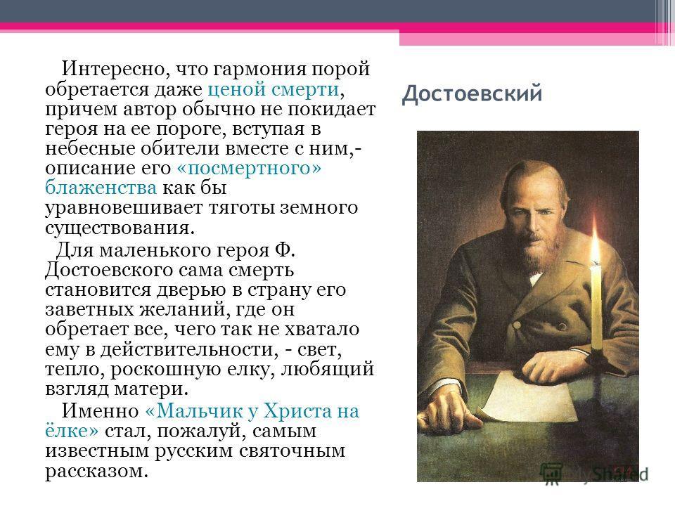 Достоевский Интересно, что гармония порой обретается даже ценой смерти, причем автор обычно не покидает героя на ее пороге, вступая в небесные обители вместе с ним,- описание его «посмертного» блаженства как бы уравновешивает тяготы земного существов