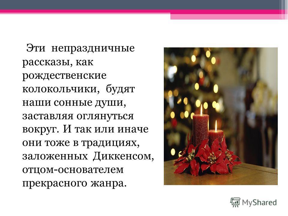 Эти непраздничные рассказы, как рождественские колокольчики, будят наши сонные души, заставляя оглянуться вокруг. И так или иначе они тоже в традициях, заложенных Диккенсом, отцом-основателем прекрасного жанра.