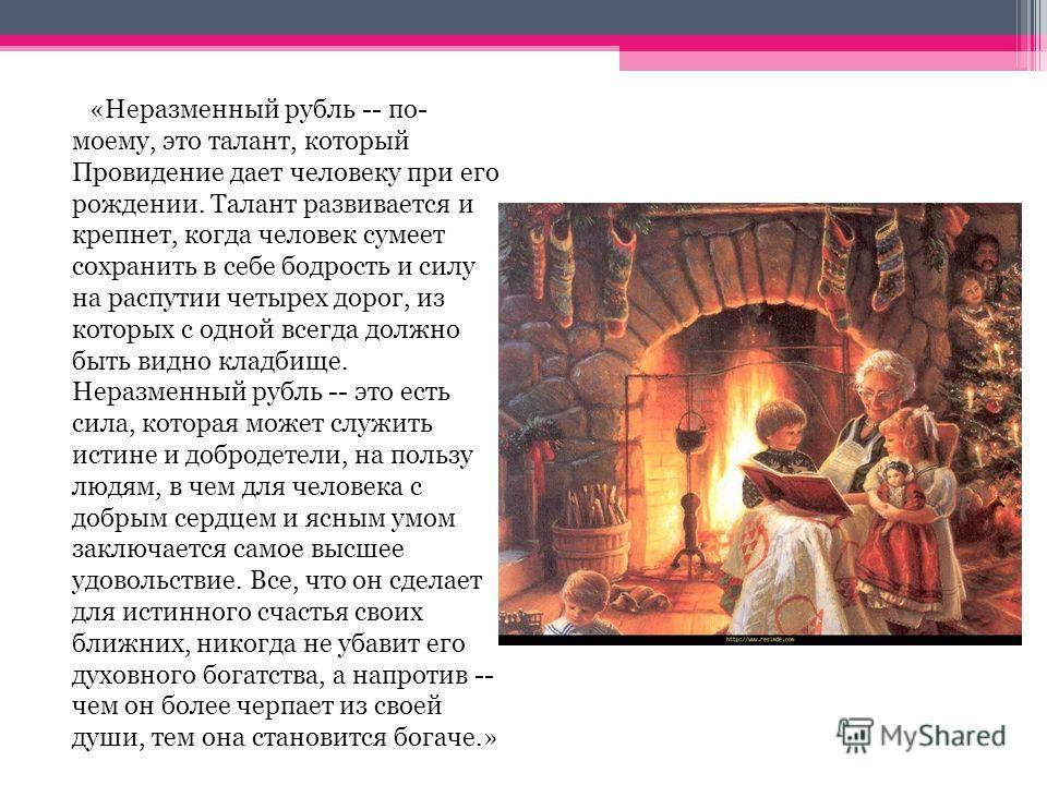 «Неразменный рубль -- по- моему, это талант, который Провидение дает человеку при его рождении. Талант развивается и крепнет, когда человек сумеет сохранить в себе бодрость и силу на распутии четырех дорог, из которых с одной всегда должно быть видно