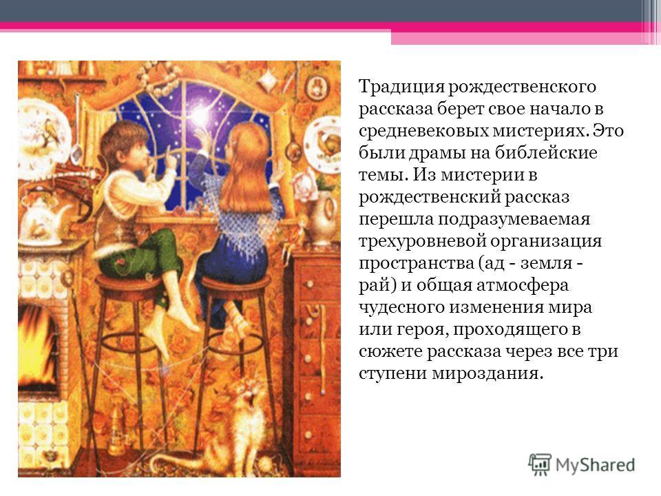 Традиция рождественского рассказа берет свое начало в средневековых мистериях. Это были драмы на библейские темы. Из мистерии в рождественский рассказ перешла подразумеваемая трехуровневой организация пространства (ад - земля - рай) и общая атмосфера