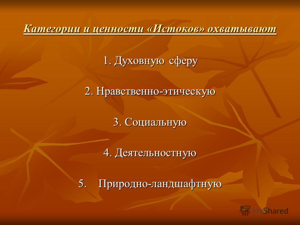 Категории и ценности «Истоков» охватывают 1. Духовную сферу 2. Нравственно-этическую 3. Социальную 4. Деятельностную 5. Природно-ландшафтную
