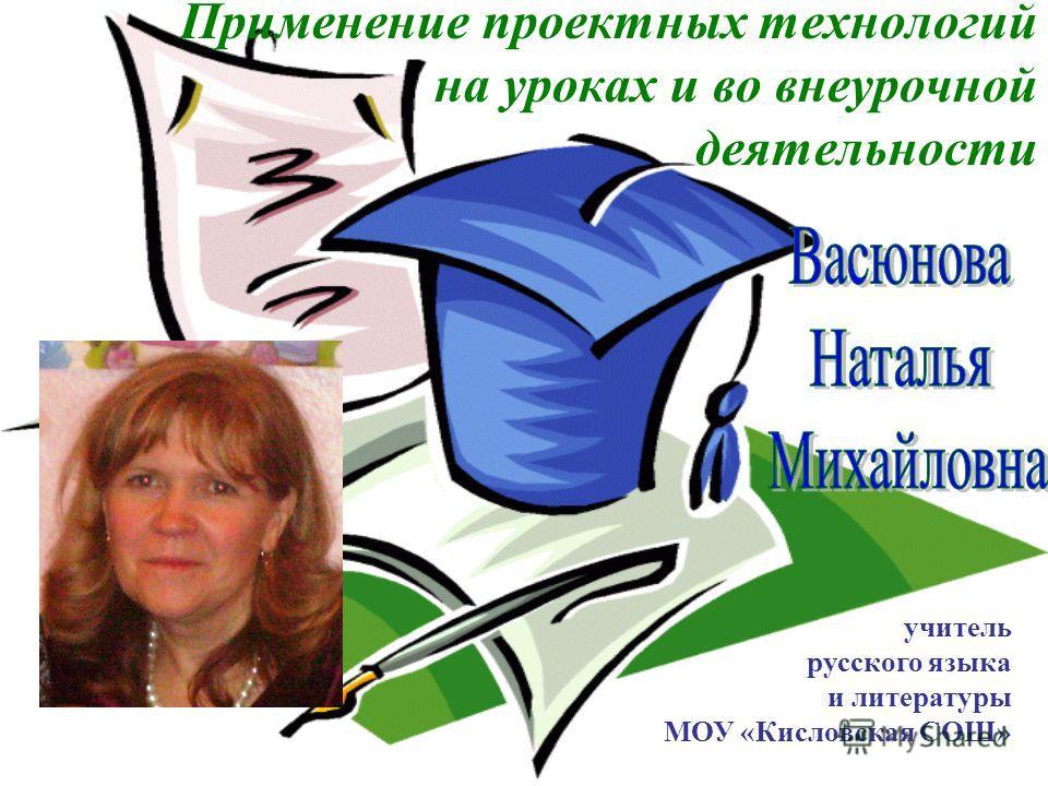 Применение проектных технологий на уроках и во внеурочнойй деятельности учитель русского языка и литературы МОУ «Кисловская СОШ»