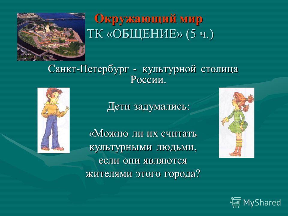 Окружающий мир ТК «ОБЩЕНИЕ» (5 ч.) Санкт-Петербург - культурной столица России. Дети задумались: «Можно ли их считать культурными людьми, если они являются жителями этого города?