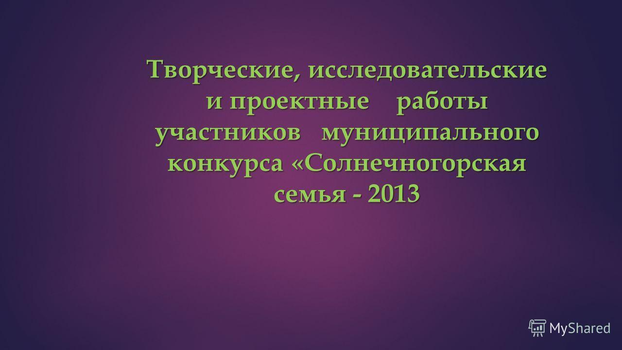 Творческие, исследовательские и проектные работы участников муниципального конкурса «Солнечногорская семья - 2013