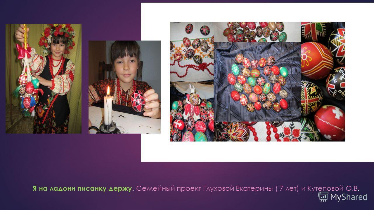 Я на ладони писанку держу. Семейный проект Глуховой Екатерины ( 7 лет) и Кутеповой О.В.