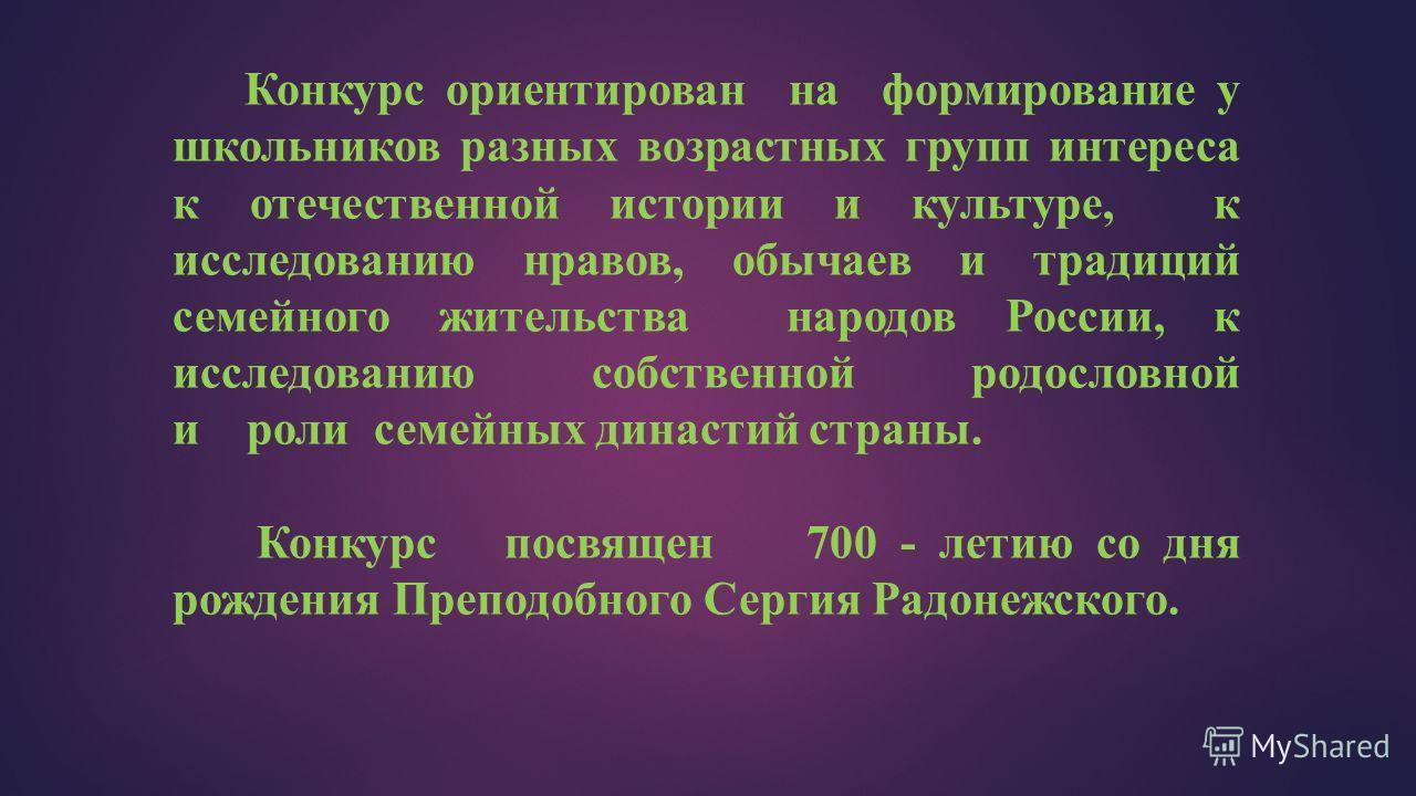 Конкурс ориентирован на формирование у школьников разных возрастных групп интереса к отечественной истории и культуре, к исследованию нравов, обычаев и традиций семейного жительства народов России, к исследованию собственной родословной и роли семейн