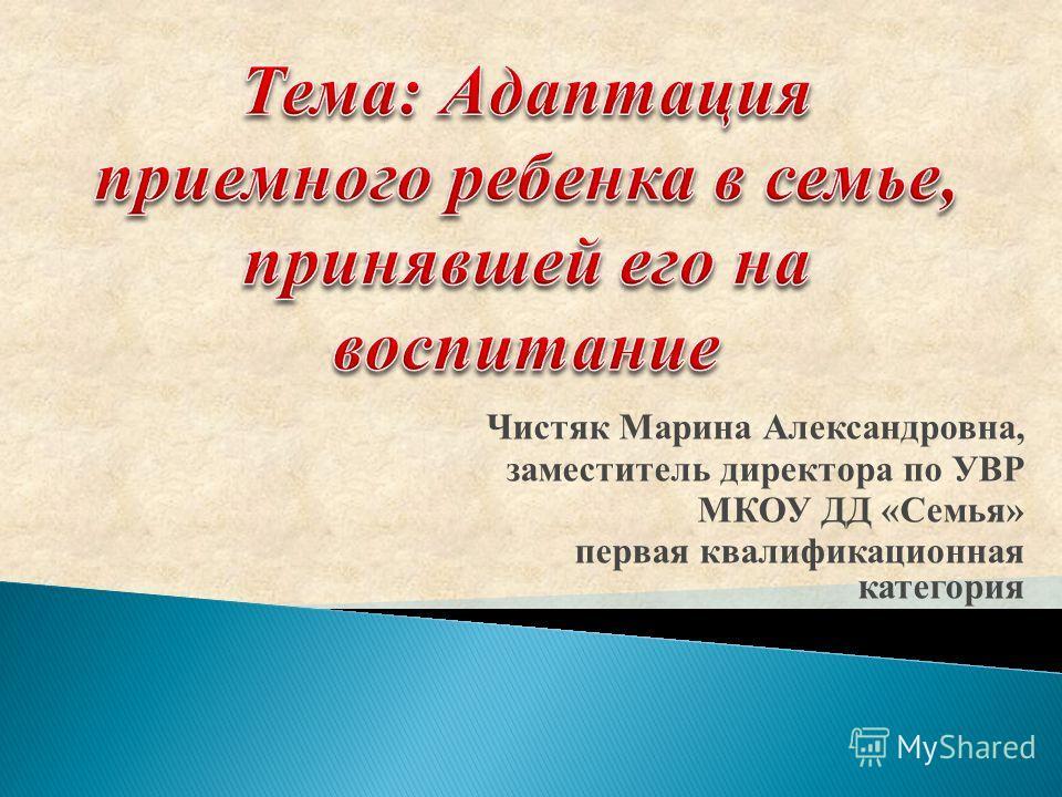 Чистяк Марина Александровна, заместитель директора по УВР МКОУ ДД «Семья» первая квалификационная категория