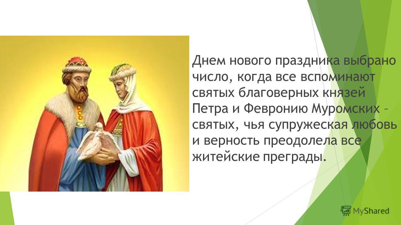 Днем нового праздника выбрано число, когда все вспоминают святых благоверных князей Петра и Февронию Муромских – святых, чья супружеская любовь и верность преодолела все житейские преграды.
