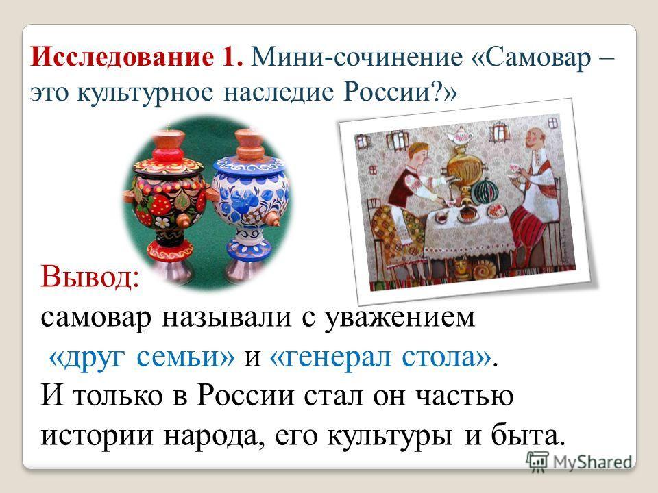 Исследование 1. Мини - сочинение « Самовар – это культурное наследие России ?» Вывод : самовар называли с уважением « друг семьи » и « генерал стола ». И только в России стал он частью истории народа, его культуры и быта.