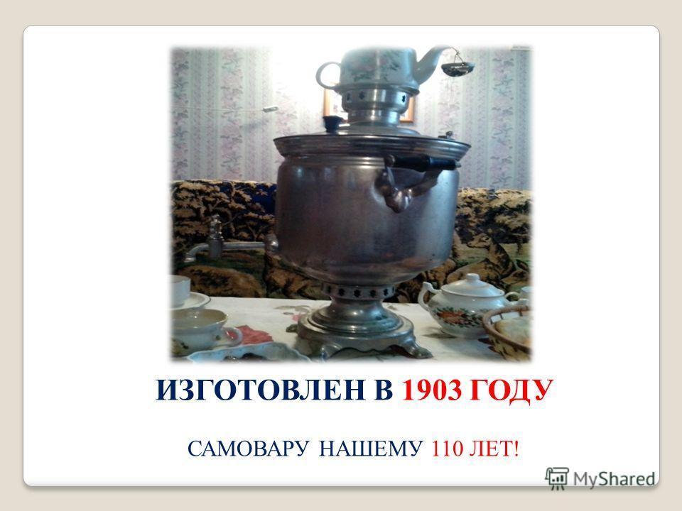 ИЗГОТОВЛЕН В 1903 ГОДУ САМОВАРУ НАШЕМУ 110 ЛЕТ !