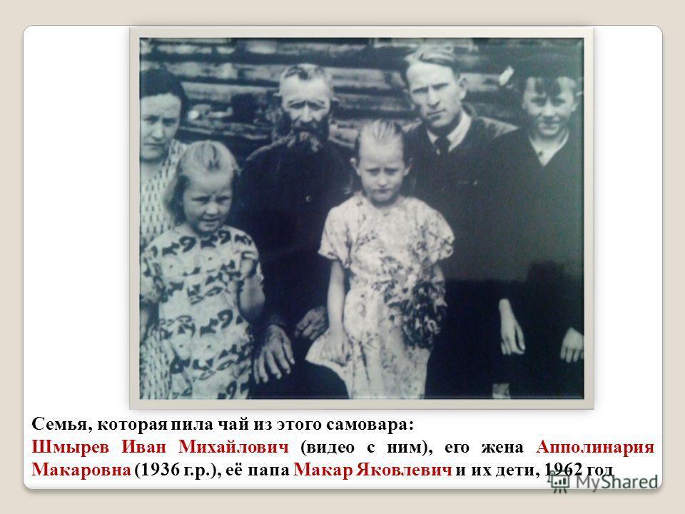 Семья, которая пила чай из этого самовара : Шмырев Иван Михайлович ( видео с ним ), его жена Апполинария Макаровна (1936 г. р.), её папа Макар Яковлевич и их дети, 1962 год