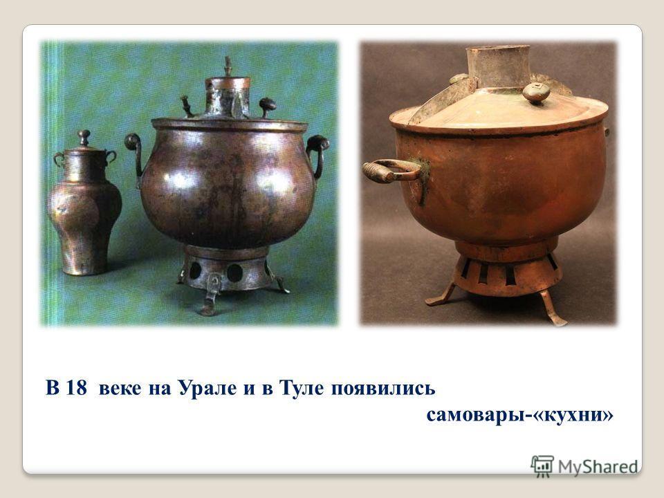 В 18 веке на Урале и в Туле появились самовары -« кухни »