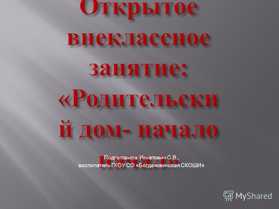 Подготовила: Игнатович С.В., воспитатель ГКОУ СО «Богдановичская СКОШИ»