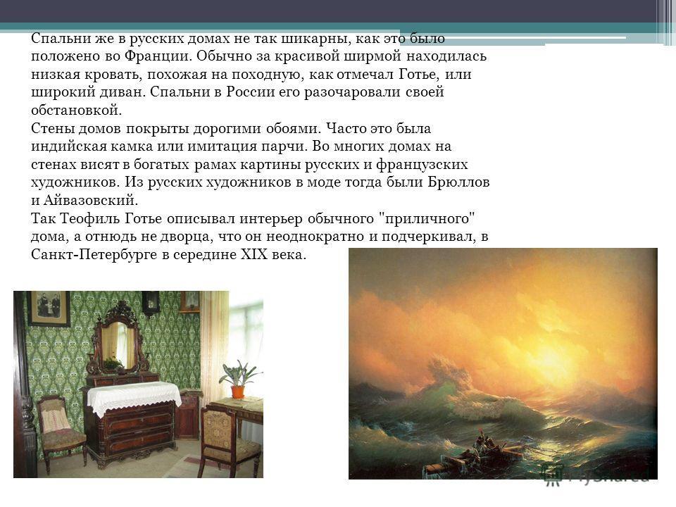 Спальни же в русских домах не так шикарны, как это было положено во Франции. Обычно за красивой ширмой находилась низкая кровать, похожая на походную, как отмечал Готье, или широкий диван. Спальни в России его разочаровали своей обстановкой. Стены до
