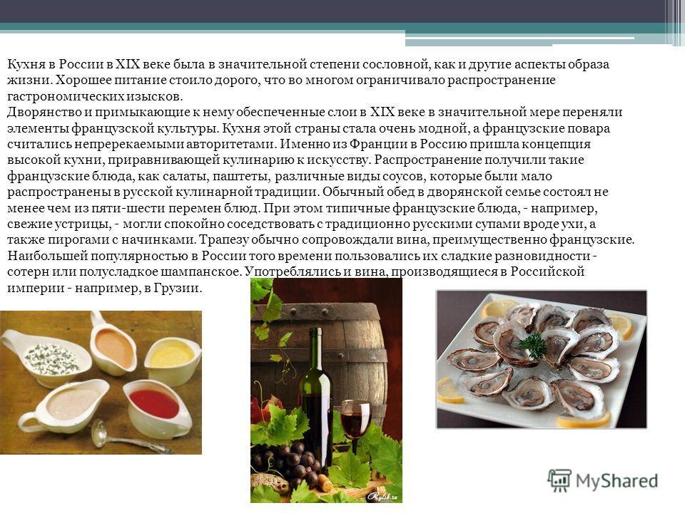 Кухня в России в XIX веке была в значительной степени сословной, как и другие аспекты образа жизни. Хорошее питание стоило дорого, что во многом ограничивало распространение гастрономических изысков. Дворянство и примыкающие к нему обеспеченные слои