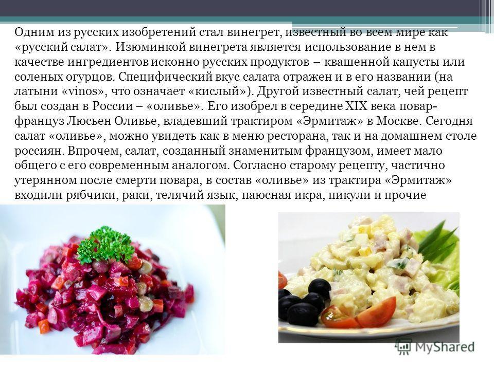 Одним из русских изобретений стал винегрет, известный во всем мире как «русский салат». Изюминкой винегрета является использование в нем в качестве ингредиентов исконно русских продуктов – квашенной капусты или соленых огурцов. Специфический вкус сал