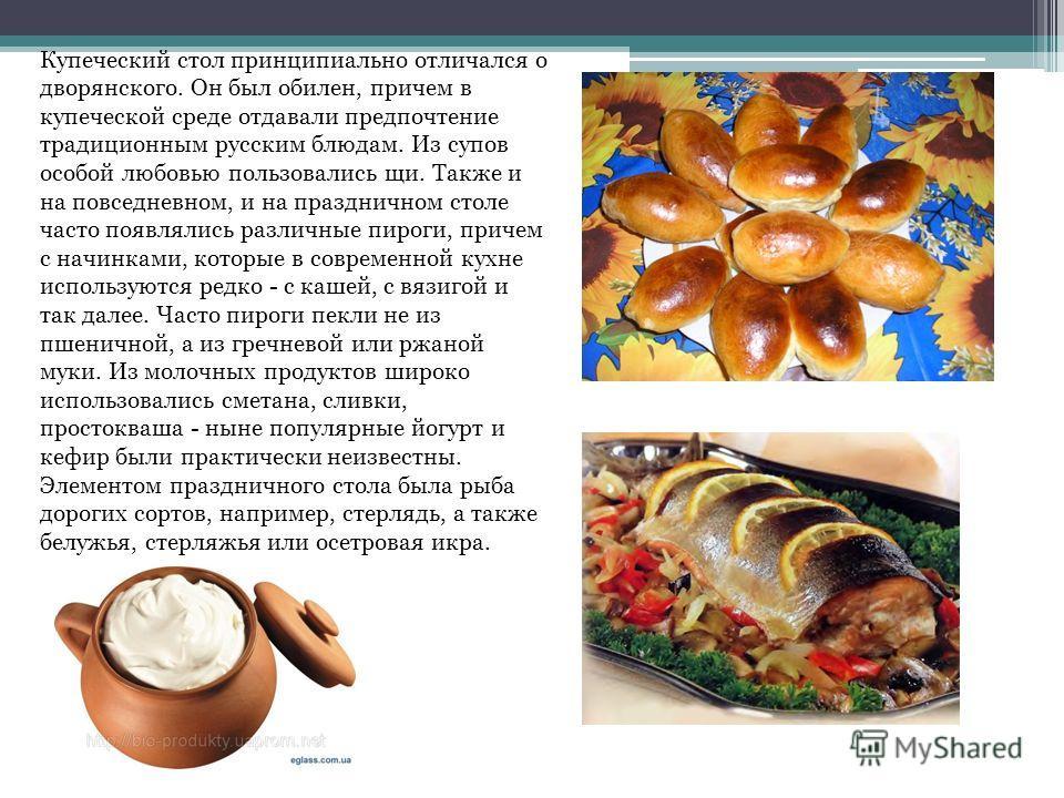 Купеческий стол принципиально отличался о дворянского. Он был обилен, причем в купеческой среде отдавали предпочтение традиционным русским блюдам. Из супов особой любовью пользовались щи. Также и на повседневном, и на праздничном столе часто появляли
