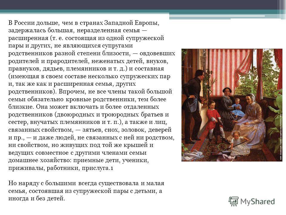 В России дольше, чем в странах Западной Европы, задержалась большая, неразделенная семья расширенная (т. е. состоящая из одной супружеской пары и других, не являющихся супругами родственников разной степени близости, овдовевших родителей и прародител