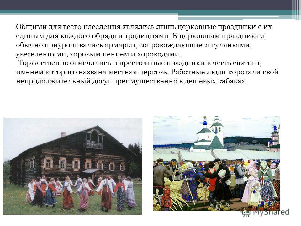 Общими для всего населения являлись лишь церковные праздники с их единым для каждого обряда и традициями. К церковным праздникам обычно приурочивались ярмарки, сопровождающиеся гуляньями, увеселениями, хоровым пением и хороводами. Торжественно отмеча