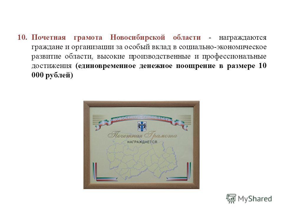 10. Почетная грамота Новосибирской области - награждаются граждане и организации за особый вклад в социально-экономическое развитие области, высокие производственные и профессиональные достижения (единовременное денежное поощрение в размере 10 000 ру