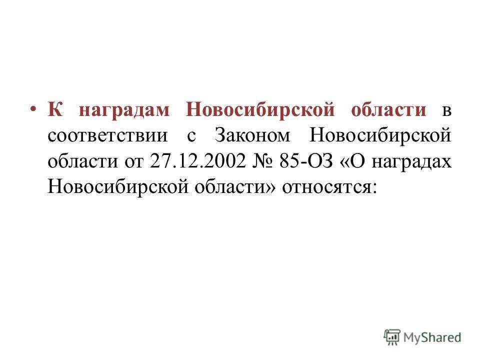 К наградам Новосибирской области в соответствии с Законом Новосибирской области от 27.12.2002 85-ОЗ «О наградах Новосибирской области» относятся: