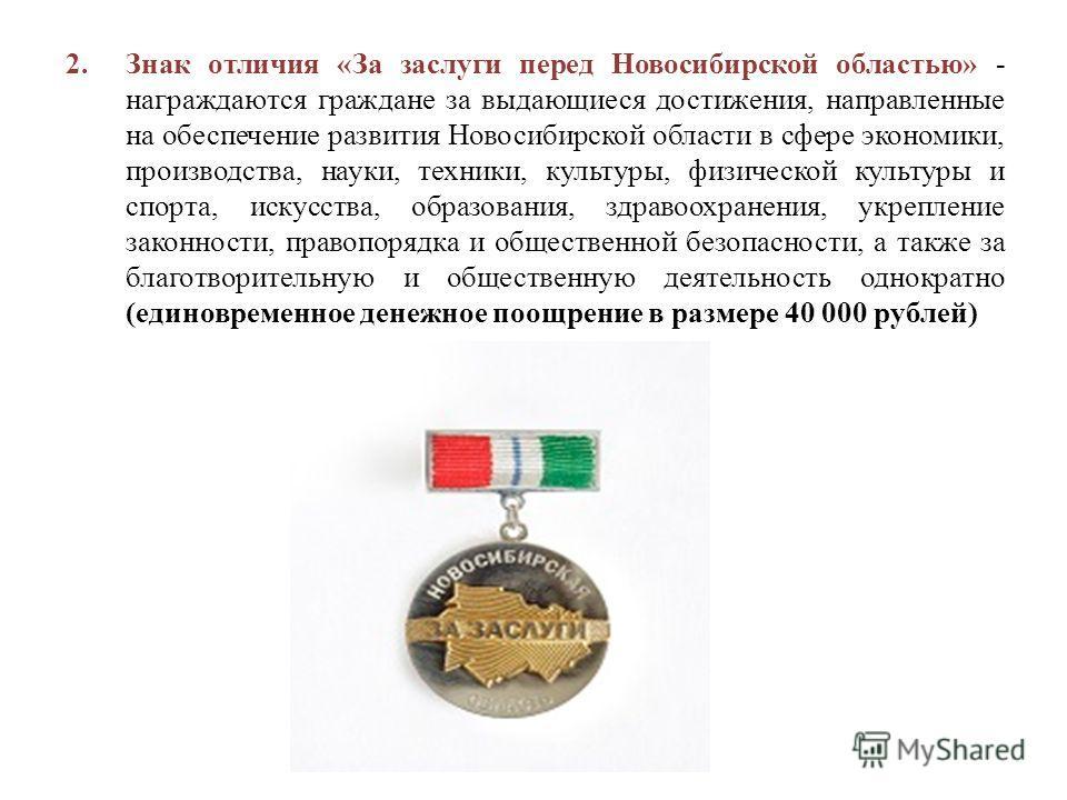 2. Знак отличия «За заслуги перед Новосибирской областью» - награждаются граждане за выдающиеся достижения, направленные на обеспечение развития Новосибирской области в сфере экономики, производства, науки, техники, культуры, физической культуры и сп