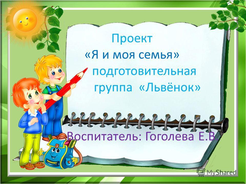 Проект «Я и моя семья» подготовительная группа «Львёнок» Воспитатель: Гоголева Е.В.