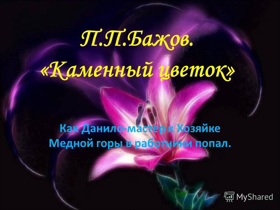 П.П.Бажов. «Каменный цветок» Как Данило-мастер к Хозяйке Медной горы в работники попал.