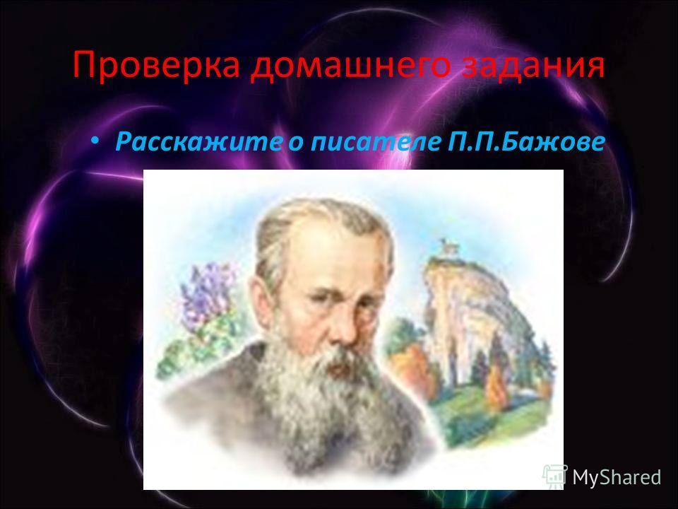 Проверка домашнего задания Расскажите о писателе П.П.Бажове