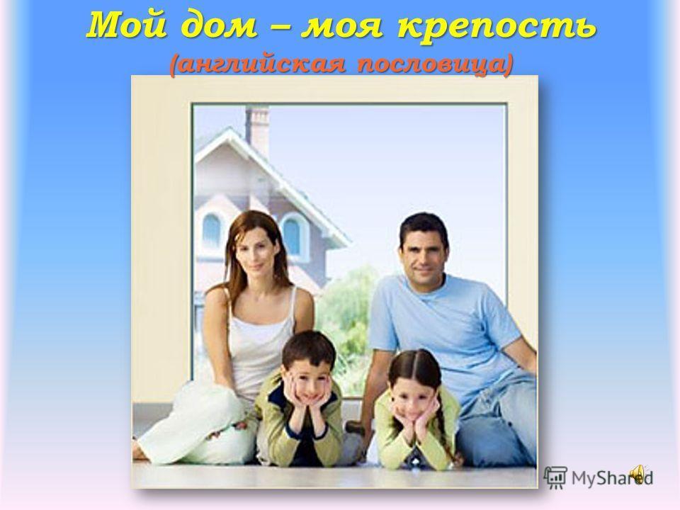 Мой дом – моя крепость (английская пословица)