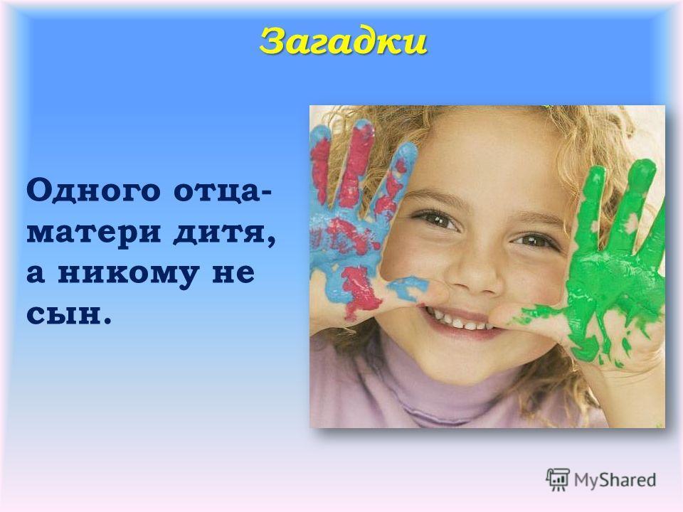 Загадки Одного отца- матери дитя, а никому не сын.