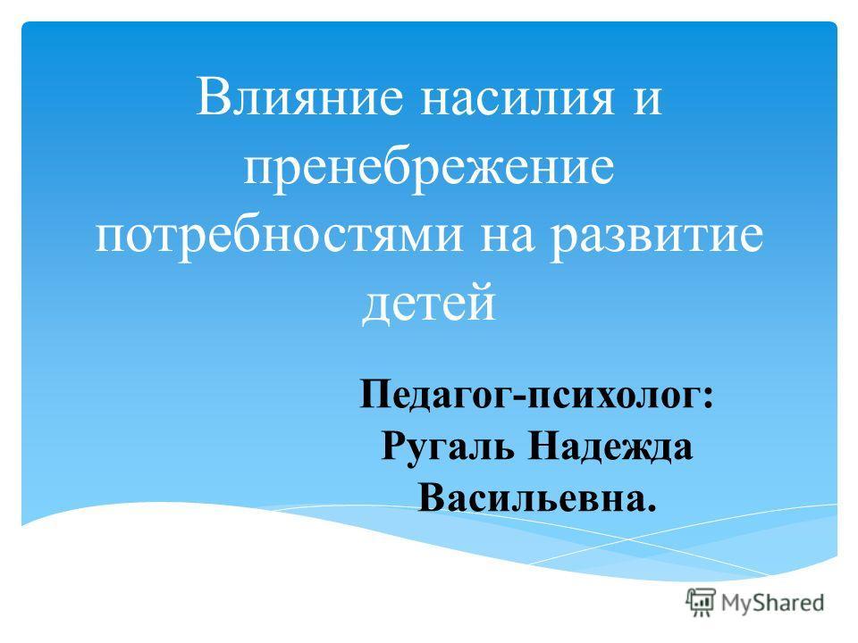 Влияние насилия и пренебрежение потребностями на развитие детей Педагог-психолог: Ругаль Надежда Васильевна.