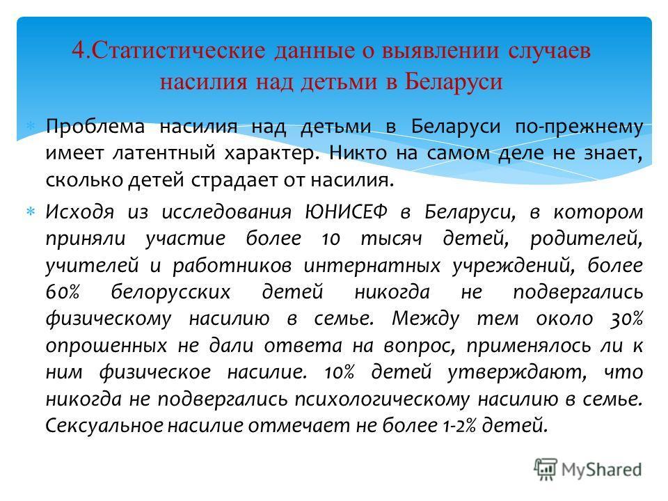 Проблема насилия над детьми в Беларуси по-прежнему имеет латентный характер. Никто на самом деле не знает, сколько детей страдает от насилия. Исходя из исследования ЮНИСЕФ в Беларуси, в котором приняли участие более 10 тысяч детей, родителей, учителе