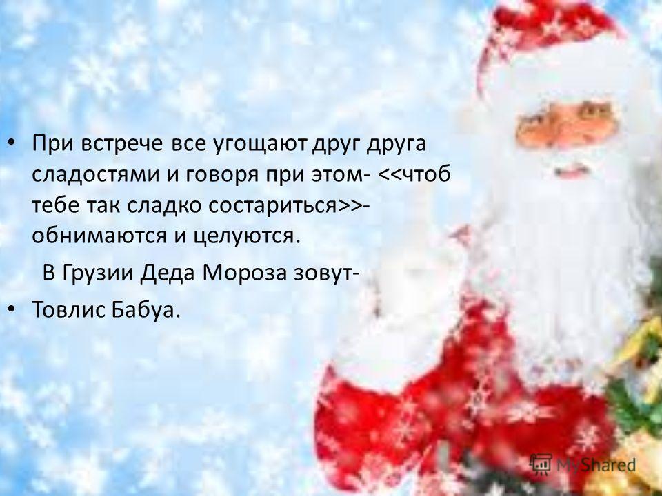 При встрече все угощают друг друга сладостями и говоря при этом- >- обнимаются и целуются. В Грузии Деда Мороза зовут- Товлис Бабуа.