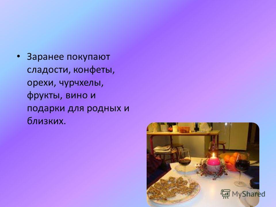 Заранее покупают сладости, конфеты, орехи, чурчхелы, фрукты, вино и подарки для родных и близких.