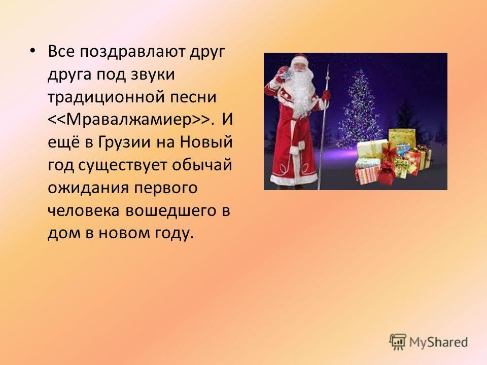 Все поздравляют друг друга под звуки традиционной песни >. И ещё в Грузии на Новый год существует обычай ожидания первого человека вошедшего в дом в новом году.