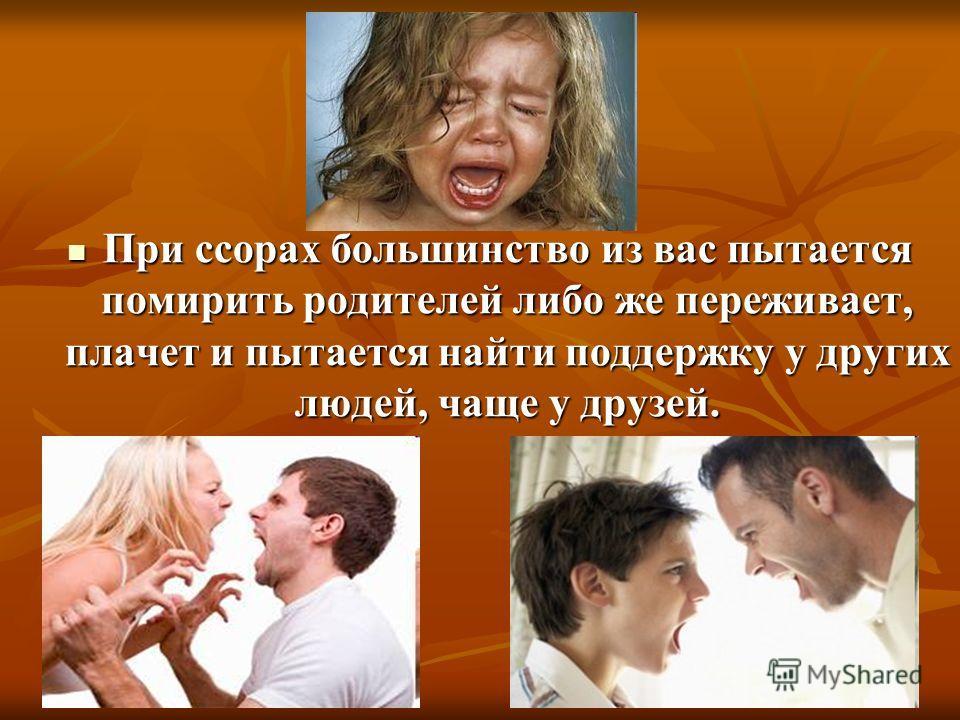 При ссорах большинство из вас пытается помирить родителей либо же переживает, плачет и пытается найти поддержку у других людей, чаще у друзей.