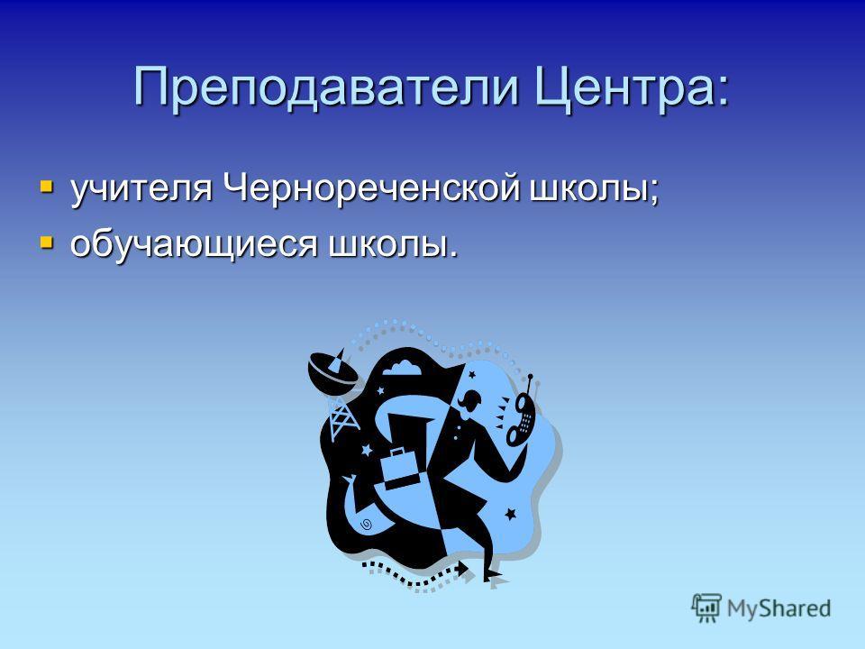 Преподаватели Центра: учителя Чернореченской школы; учителя Чернореченской школы; обучающиеся школы. обучающиеся школы.