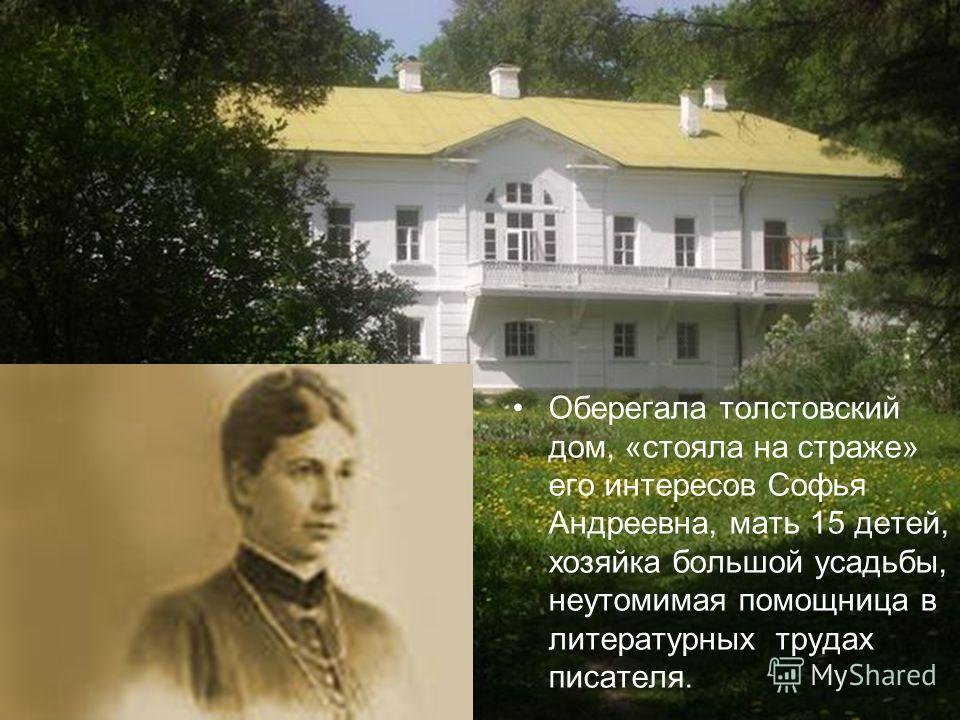 Оберегала толстовский дом, «стояла на страже» его интересов Софья Андреевна, мать 15 детей, хозяйка большой усадьбы, неутомимая помощница в литературных трудах писателя.