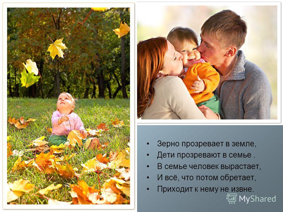 Зерно прозревает в земле, Дети прозревают в семье. В семье человек вырастает, И всё, что потом обретает, Приходит к нему не извне.