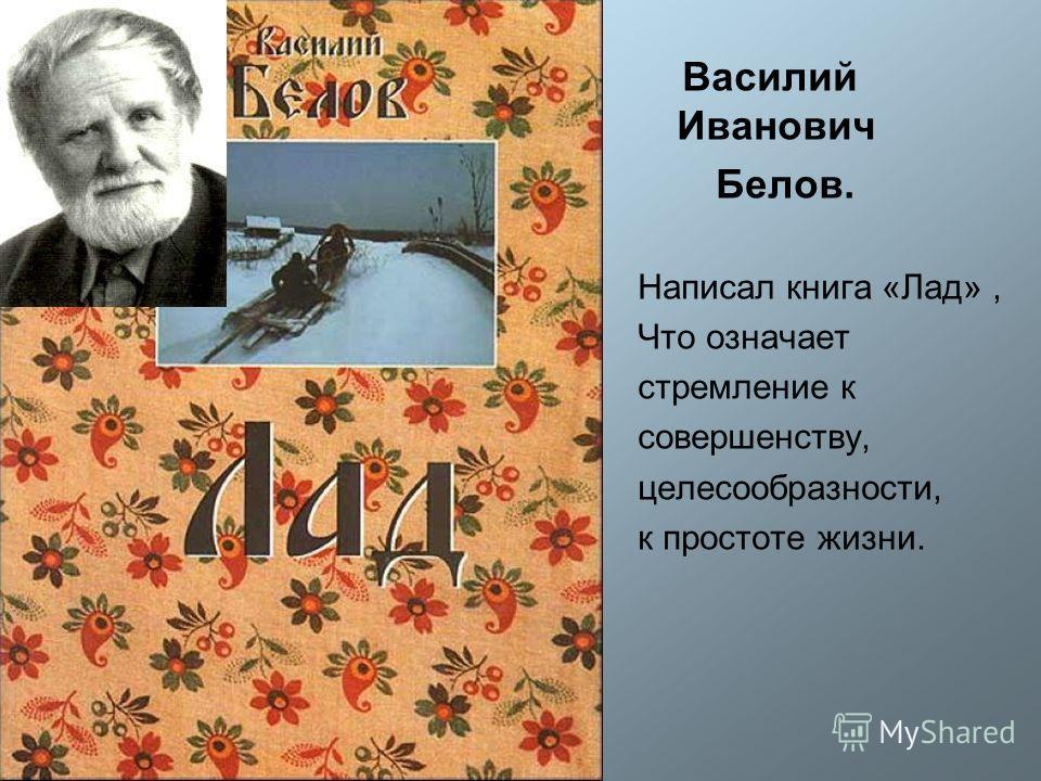 Василий Иванович Белов. Написал книга «Лад», Что означает стремление к совершенству, целесообразности, к простоте жизни.