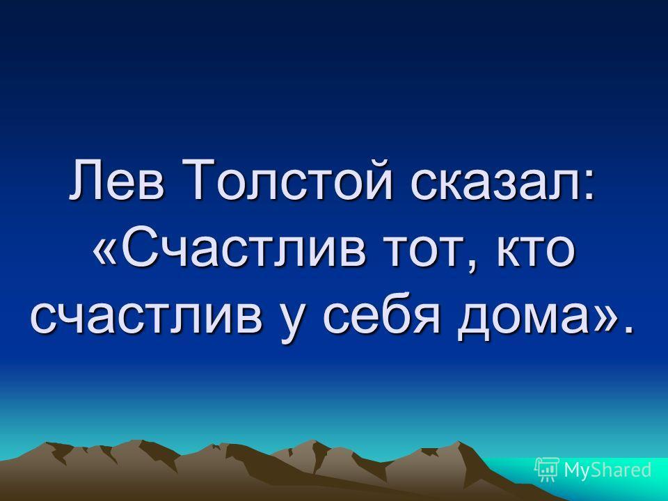 Лев Толстой сказал: «Счастлив тот, кто счастлив у себя дома».